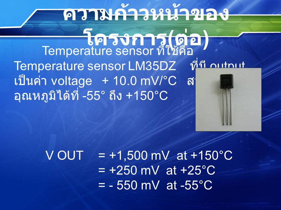 ความก้าวหน้าของ โครงการ ( ต่อ ) Temperature sensor ที่ใช้คือ Temperature sensor LM35DZ ที่มี output เป็นค่า voltage + 10.0 mV/°C สามารถวัด อุณหภูมิได้