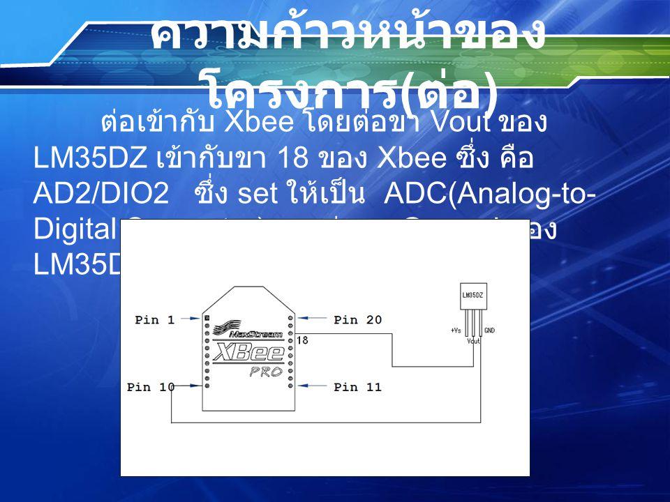 ความก้าวหน้าของ โครงการ ( ต่อ ) ต่อเข้ากับ Xbee โดยต่อขา Vout ของ LM35DZ เข้ากับขา 18 ของ Xbee ซึ่ง คือ AD2/DIO2 ซึ่ง set ให้เป็น ADC(Analog-to- Digit