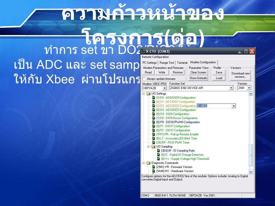 ความก้าวหน้าของ โครงการ ( ต่อ ) ทำการ set ขา DO2/DIO2 ให้ เป็น ADC และ set sampling rate ให้กับ Xbee ผ่านโปรแกรม X-CTU