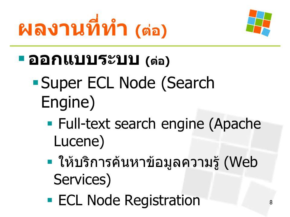 8 ผลงานที่ทำ ( ต่อ )  ออกแบบระบบ ( ต่อ )  Super ECL Node (Search Engine)  Full-text search engine (Apache Lucene)  ให้บริการค้นหาข้อมูลความรู้ (We
