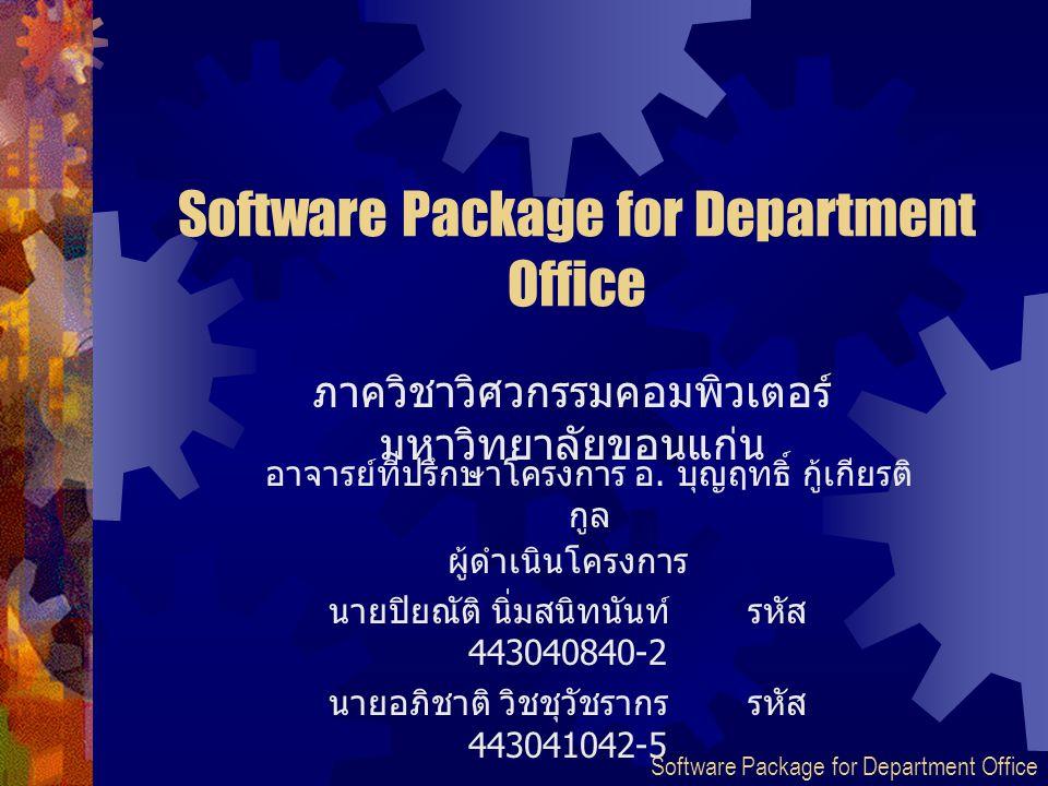 Software Package for Department Office ผู้ดำเนินโครงการ นายปิยณัติ นิ่มสนิทนันท์รหัส 443040840-2 นายอภิชาติ วิชชุวัชรากร รหัส 443041042-5 ภาควิชาวิศวก
