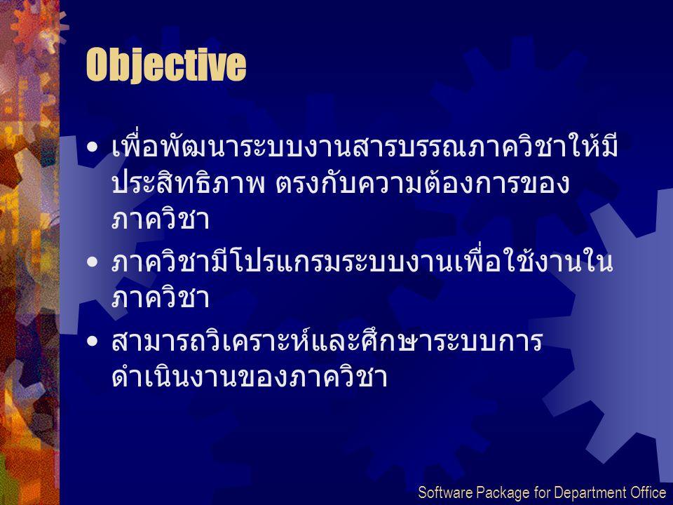 Objective เพื่อพัฒนาระบบงานสารบรรณภาควิชาให้มี ประสิทธิภาพ ตรงกับความต้องการของ ภาควิชา ภาควิชามีโปรแกรมระบบงานเพื่อใช้งานใน ภาควิชา สามารถวิเคราะห์แล