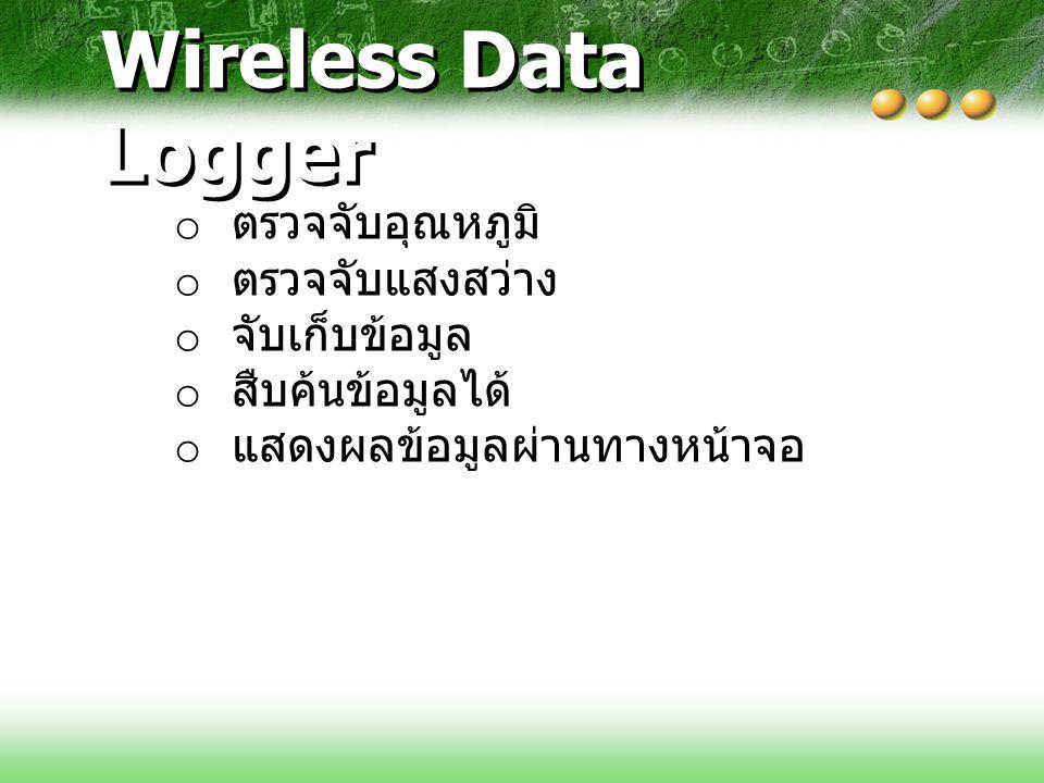 Function of Wireless Data Logger o ตรวจจับอุณหภูมิ o ตรวจจับแสงสว่าง o จับเก็บข้อมูล o สืบค้นข้อมูลได้ o แสดงผลข้อมูลผ่านทางหน้าจอ