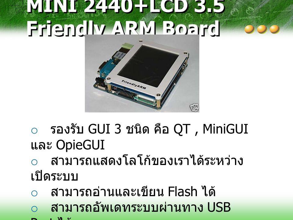 MINI 2440+LCD 3.5 Friendly ARM Board o รองรับ GUI 3 ชนิด คือ QT, MiniGUI และ OpieGUI o สามารถแสดงโลโก้ของเราได้ระหว่าง เปิดระบบ o สามารถอ่านและเขียน F
