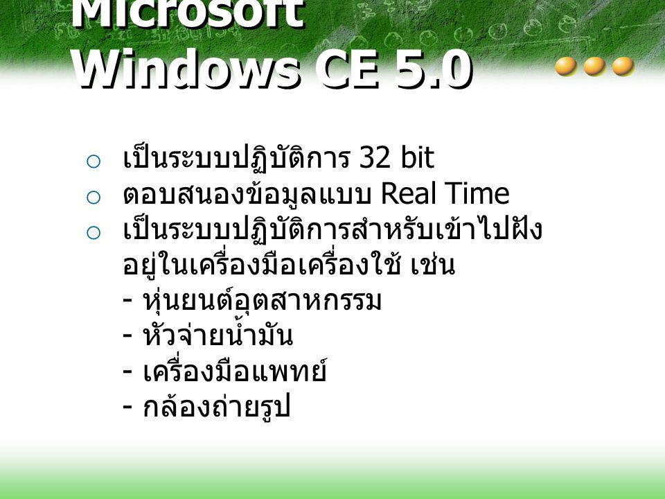 Microsoft Windows CE 5.0 o เป็นระบบปฏิบัติการ 32 bit o ตอบสนองข้อมูลแบบ Real Time o เป็นระบบปฏิบัติการสำหรับเข้าไปฝัง อยู่ในเครื่องมือเครื่องใช้ เช่น