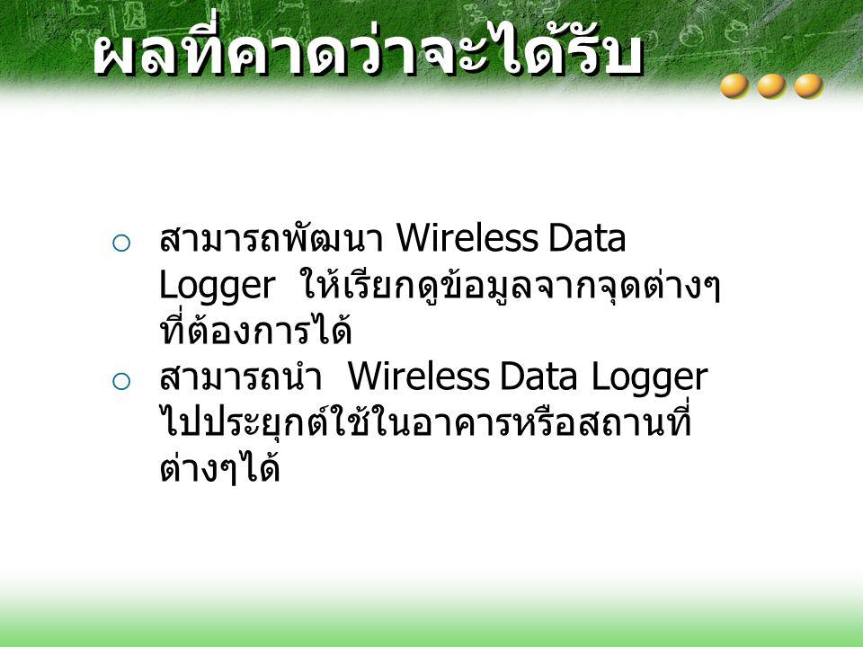 ผลที่คาดว่าจะได้รับ o สามารถพัฒนา Wireless Data Logger ให้เรียกดูข้อมูลจากจุดต่างๆ ที่ต้องการได้ o สามารถนำ Wireless Data Logger ไปประยุกต์ใช้ในอาคารห
