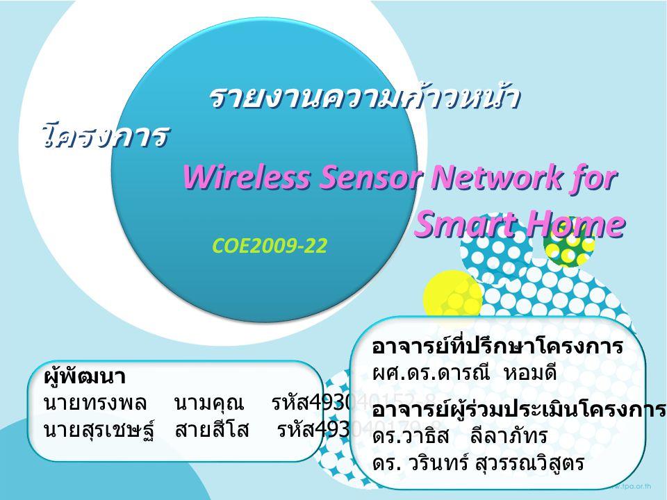 รายงานความก้าวหน้า โครงการ Wireless Sensor Network for Smart Home รายงานความก้าวหน้า โครงการ Wireless Sensor Network for Smart Home COE2009-22 ผู้พัฒน