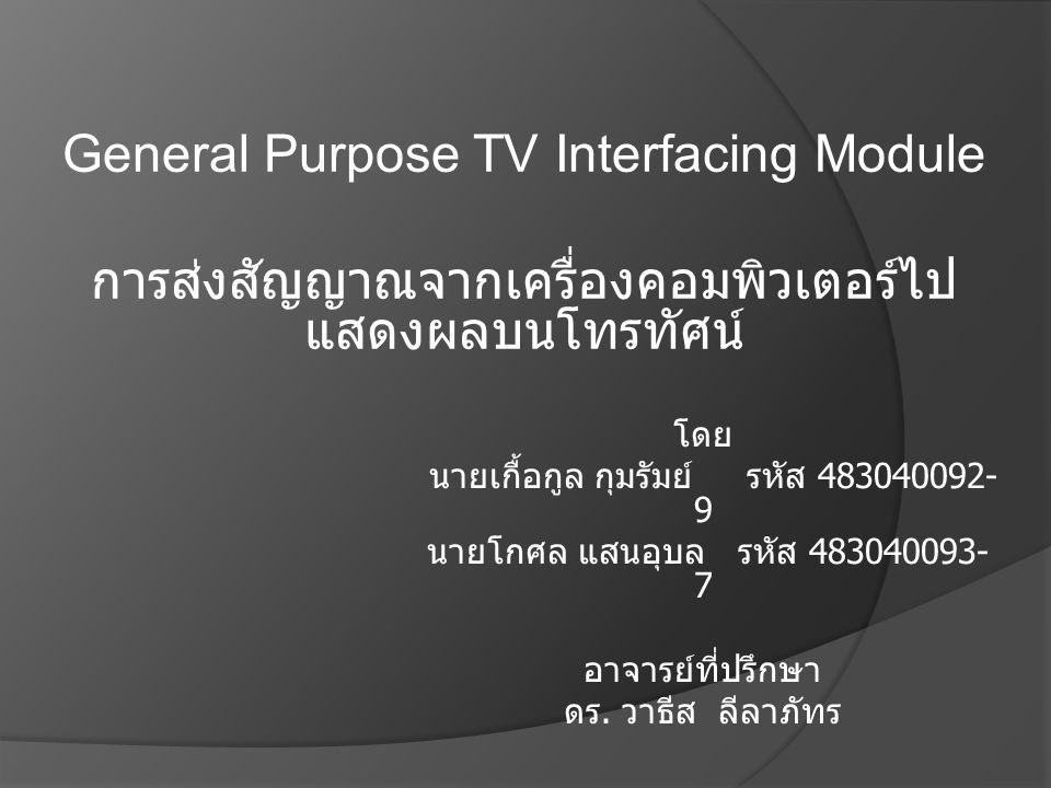 โดย นายเกื้อกูล กุมรัมย์ รหัส 483040092- 9 นายโกศล แสนอุบล รหัส 483040093- 7 อาจารย์ที่ปรึกษา ดร. วาธีส ลีลาภัทร General Purpose TV Interfacing Module