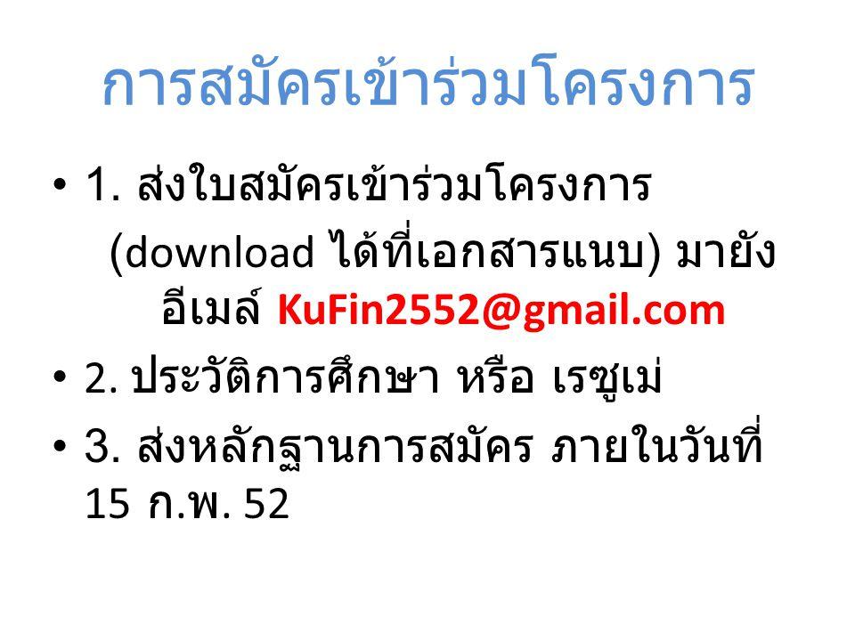 การสมัครเข้าร่วมโครงการ 1. ส่งใบสมัครเข้าร่วมโครงการ (download ได้ที่เอกสารแนบ ) มายัง อีเมล์ KuFin2552@gmail.com 2. ประวัติการศึกษา หรือ เรซูเม่ 3. ส