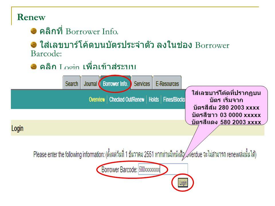 Renew คลิกที่ Borrower Info. ใส่เลขบาร์โค้ดบนบัตรประจำตัว ลงในช่อง Borrower Barcode: คลิก Login เพื่อเข้าสู่ระบบ ใส่เลขบาร์โค้ดที่ปรากฏบน บัตร เริ่มจา