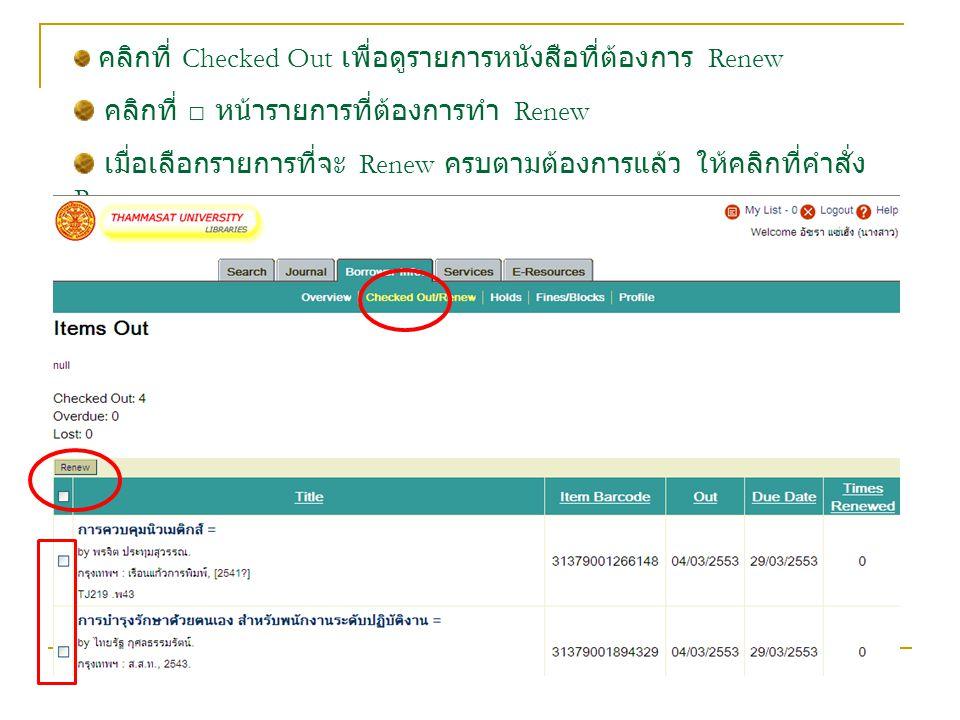 คลิกที่ Checked Out เพื่อดูรายการหนังสือที่ต้องการ Renew คลิกที่ □ หน้ารายการที่ต้องการทำ Renew เมื่อเลือกรายการที่จะ Renew ครบตามต้องการแล้ว ให้คลิกท
