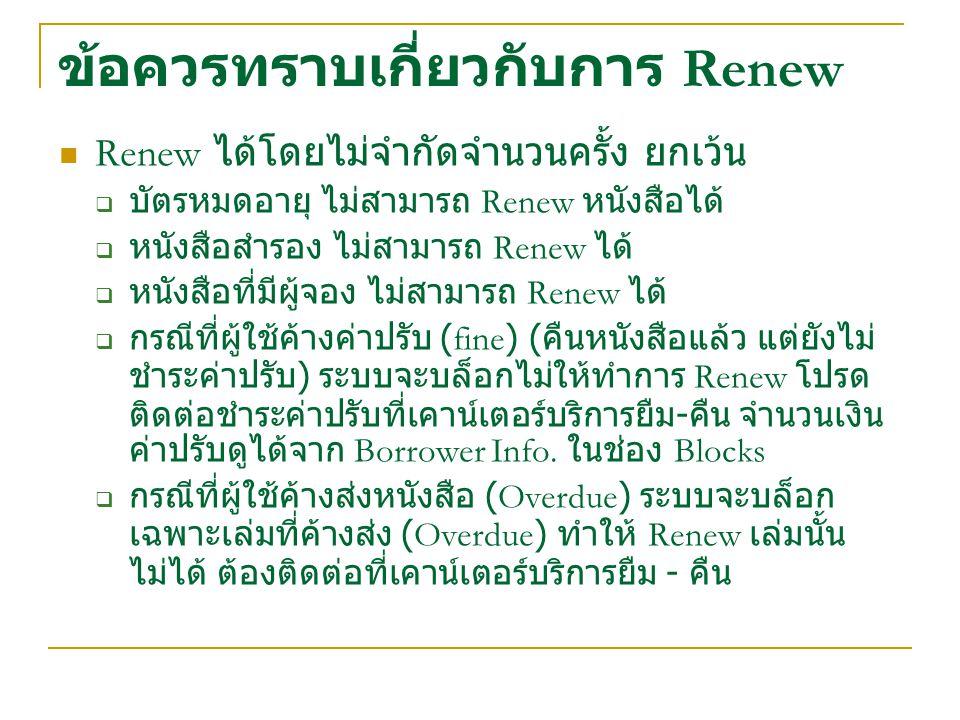 ข้อควรทราบเกี่ยวกับการ Renew Renew ได้โดยไม่จำกัดจำนวนครั้ง ยกเว้น  บัตรหมดอายุ ไม่สามารถ Renew หนังสือได้  หนังสือสำรอง ไม่สามารถ Renew ได้  หนังส