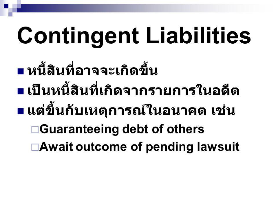 Contingent Liabilities หนี้สินที่อาจจะเกิดขึ้น เป็นหนี้สินที่เกิดจากรายการในอดีต แต่ขึ้นกับเหตุการณ์ในอนาคต เช่น  Guaranteeing debt of others  Await