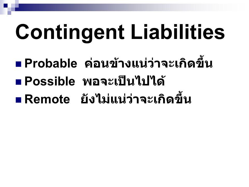 Probable ค่อนข้างแน่ว่าจะเกิดขึ้น Possible พอจะเป็นไปได้ Remote ยังไม่แน่ว่าจะเกิดขึ้น Contingent Liabilities