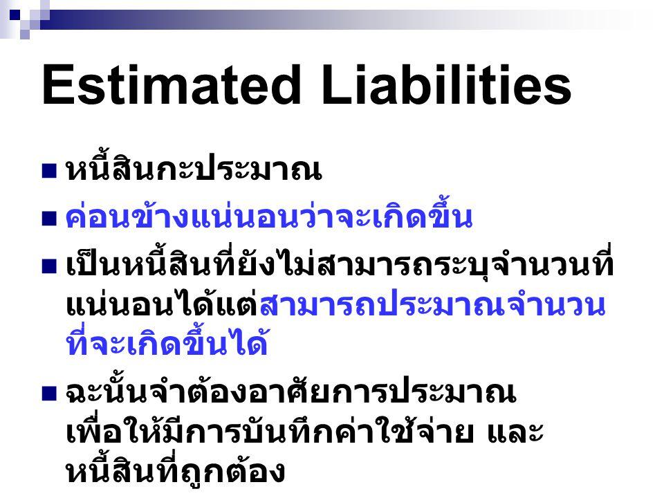 Estimated Liabilities หนี้สินกะประมาณ ค่อนข้างแน่นอนว่าจะเกิดขึ้น เป็นหนี้สินที่ยังไม่สามารถระบุจำนวนที่ แน่นอนได้แต่สามารถประมาณจำนวน ที่จะเกิดขึ้นได้ ฉะนั้นจำต้องอาศัยการประมาณ เพื่อให้มีการบันทึกค่าใช้จ่าย และ หนี้สินที่ถูกต้อง