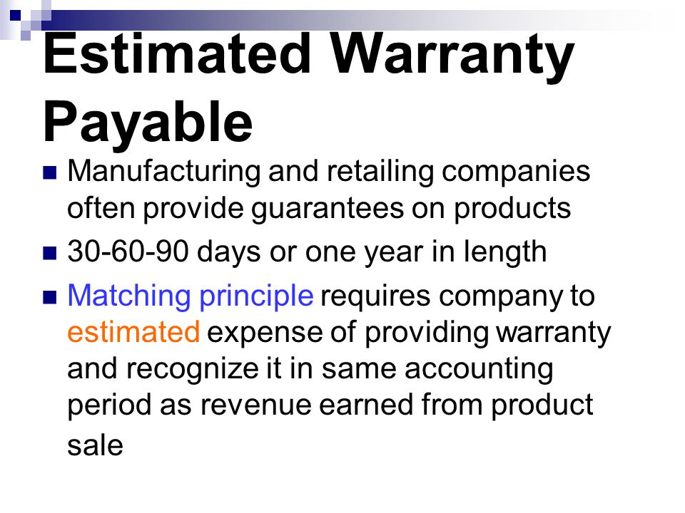 Estimated Warranty Payable Manufacturing and retailing companies often provide guarantees on products 30-60-90 days or one year in length Matching pri