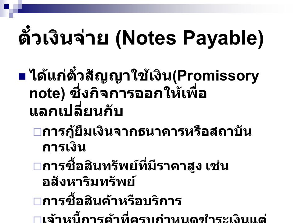 ตั๋วเงินจ่าย (Notes Payable) ได้แก่ตั๋วสัญญาใช้เงิน (Promissory note) ซึ่งกิจการออกให้เพื่อ แลกเปลี่ยนกับ  การกู้ยืมเงินจากธนาคารหรือสถาบัน การเงิน  การซื้อสินทรัพย์ที่มีราคาสูง เช่น อสังหาริมทรัพย์  การซื้อสินค้าหรือบริการ  เจ้าหนี้การค้าที่ครบกำหนดชำระเงินแต่ กิจการยังไม่สามารถชำระเงินได้