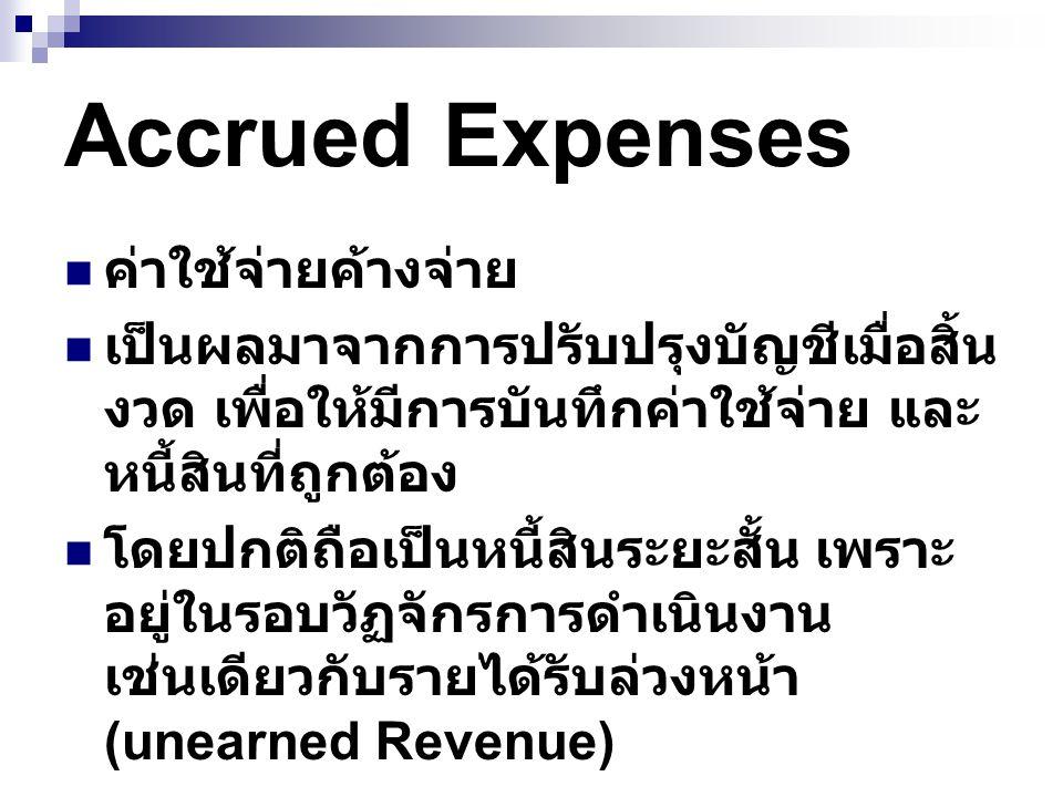 Accrued Expenses ค่าใช้จ่ายค้างจ่าย เป็นผลมาจากการปรับปรุงบัญชีเมื่อสิ้น งวด เพื่อให้มีการบันทึกค่าใช้จ่าย และ หนี้สินที่ถูกต้อง โดยปกติถือเป็นหนี้สินระยะสั้น เพราะ อยู่ในรอบวัฏจักรการดำเนินงาน เช่นเดียวกับรายได้รับล่วงหน้า (unearned Revenue)