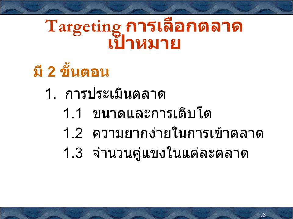 13 Targeting การเลือกตลาด เป้าหมาย มี 2 ขั้นตอน 1. การประเมินตลาด 1.1 ขนาดและการเติบโต 1.2 ความยากง่ายในการเข้าตลาด 1.3 จำนวนคู่แข่งในแต่ละตลาด