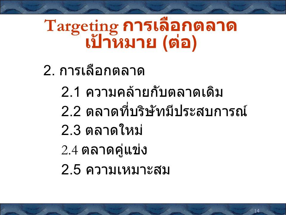 14 Targeting การเลือกตลาด เป้าหมาย ( ต่อ ) 2. การเลือกตลาด 2.1 ความคล้ายกับตลาดเดิม 2.2 ตลาดที่บริษัทมีประสบการณ์ 2.3 ตลาดใหม่ 2.4 ตลาดคู่แข่ง 2.5 ควา