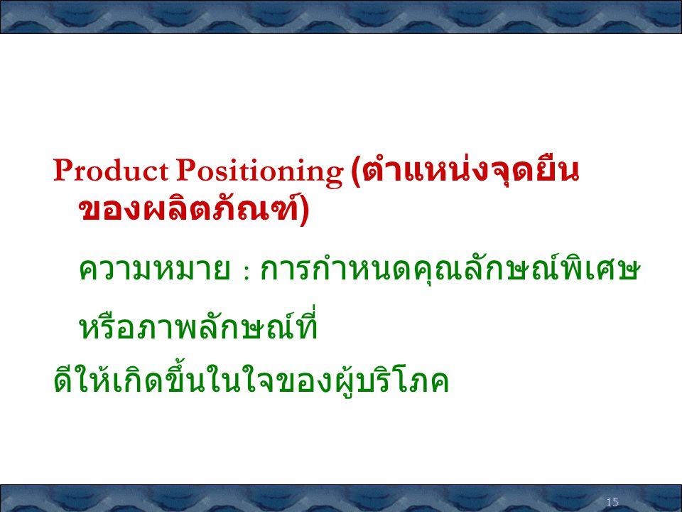 15 Product Positioning ( ตำแหน่งจุดยืน ของผลิตภัณฑ์ ) ความหมาย : การกำหนดคุณลักษณ์พิเศษ หรือภาพลักษณ์ที่ ดีให้เกิดขึ้นในใจของผู้บริโภค