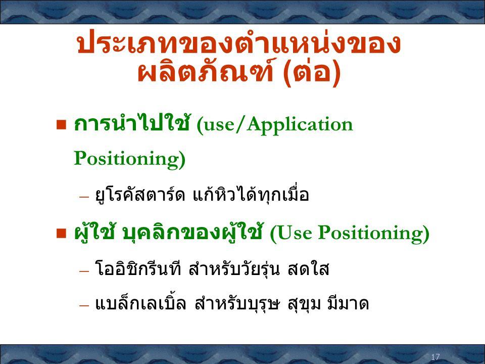 17 ประเภทของตำแหน่งของ ผลิตภัณฑ์ ( ต่อ ) การนำไปใช้ (use/Application Positioning) – ยูโรคัสตาร์ด แก้หิวได้ทุกเมื่อ ผู้ใช้ บุคลิกของผู้ใช้ (Use Positio