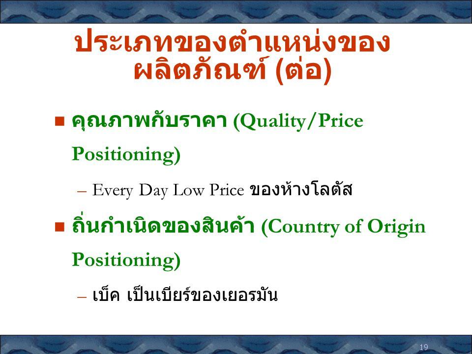 19 ประเภทของตำแหน่งของ ผลิตภัณฑ์ ( ต่อ ) คุณภาพกับราคา (Quality/Price Positioning) –Every Day Low Price ของห้างโลตัส ถิ่นกำเนิดของสินค้า (Country of O