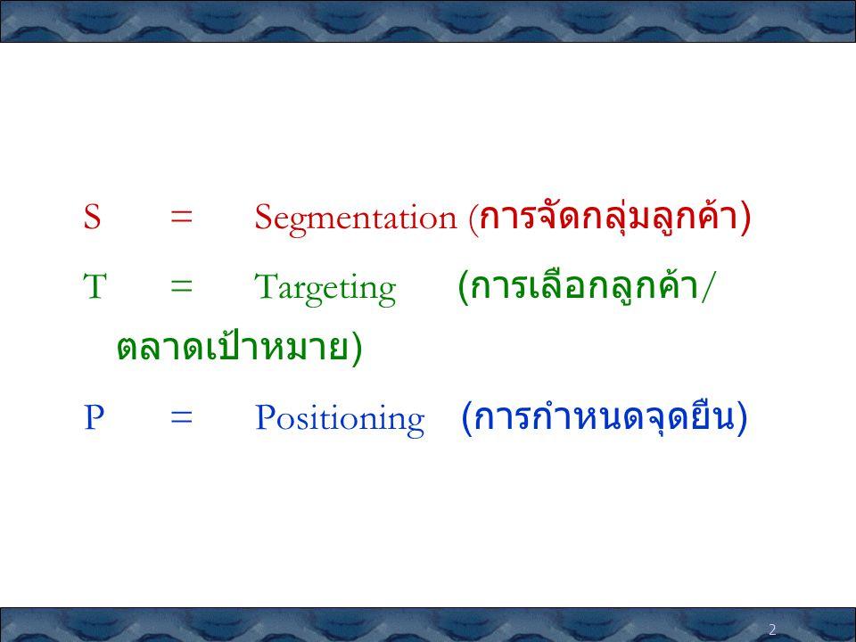 2 S=Segmentation ( การจัดกลุ่มลูกค้า ) T=Targeting ( การเลือกลูกค้า / ตลาดเป้าหมาย ) P=Positioning ( การกำหนดจุดยืน )