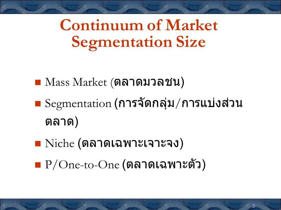 3 Continuum of Market Segmentation Size Mass Market ( ตลาดมวลชน ) Segmentation ( การจัดกลุ่ม / การแบ่งส่วน ตลาด ) Niche ( ตลาดเฉพาะเจาะจง ) P/One-to-O