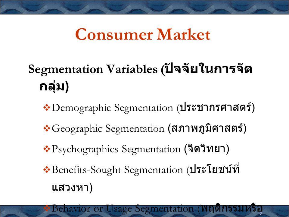5 Consumer Market Segmentation Variables ( ปัจจัยในการจัด กลุ่ม )  Demographic Segmentation ( ประชากรศาสตร์ )  Geographic Segmentation ( สภาพภูมิศาส