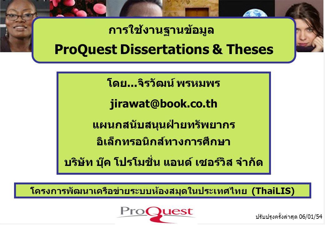 โครงการพัฒนาเครือข่ายระบบห้องสมุดในประเทศไทย (ThaiLIS) ปรับปรุงครั้งล่าสุด 06/01/54 การใช้งานฐานข้อมูล ProQuest Dissertations & Theses โดย...จิรวัฒน์ พรหมพร jirawat@book.co.th แผนกสนับสนุนฝ่ายทรัพยากร อิเล็กทรอนิกส์ทางการศึกษา บริษัท บุ๊ค โปรโมชั่น แอนด์ เซอร์วิส จำกัด