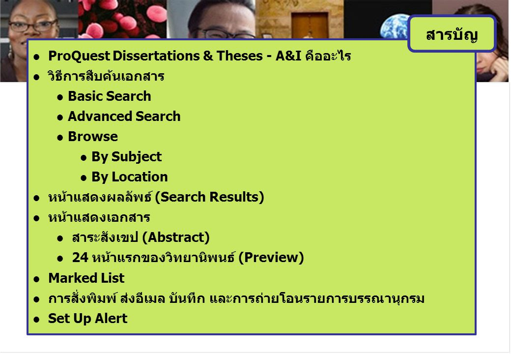● ProQuest Dissertations & Theses - A&I คืออะไร ● วิธีการสืบค้นเอกสาร ● Basic Search ● Advanced Search ● Browse ● By Subject ● By Location ● หน้าแสดงผลลัพธ์ (Search Results) ● หน้าแสดงเอกสาร ● สาระสังเขป (Abstract) ● 24 หน้าแรกของวิทยานิพนธ์ (Preview) ● Marked List ● การสั่งพิมพ์ ส่งอีเมล บันทึก และการถ่ายโอนรายการบรรณานุกรม ● Set Up Alert สารบัญ