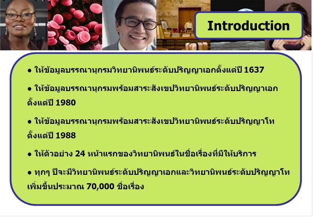 ● ให้ข้อมูลบรรณานุกรมวิทยานิพนธ์ระดับปริญญาเอกตั้งแต่ปี 1637 ● ให้ข้อมูลบรรณานุกรมพร้อมสาระสังเขปวิทยานิพนธ์ระดับปริญญาเอก ตั้งแต่ปี 1980 ● ให้ข้อมูลบรรณานุกรมพร้อมสาระสังเขปวิทยานิพนธ์ระดับปริญญาโท ตั้งแต่ปี 1988 ● ให้ตัวอย่าง 24 หน้าแรกของวิทยานิพนธ์ในชื่อเรื่องที่มีให้บริการ ● ทุกๆ ปีจะมีวิทยานิพนธ์ระดับปริญญาเอกและวิทยานิพนธ์ระดับปริญญาโท เพิ่มขึ้นประมาณ 70,000 ชื่อเรื่อง Introduction