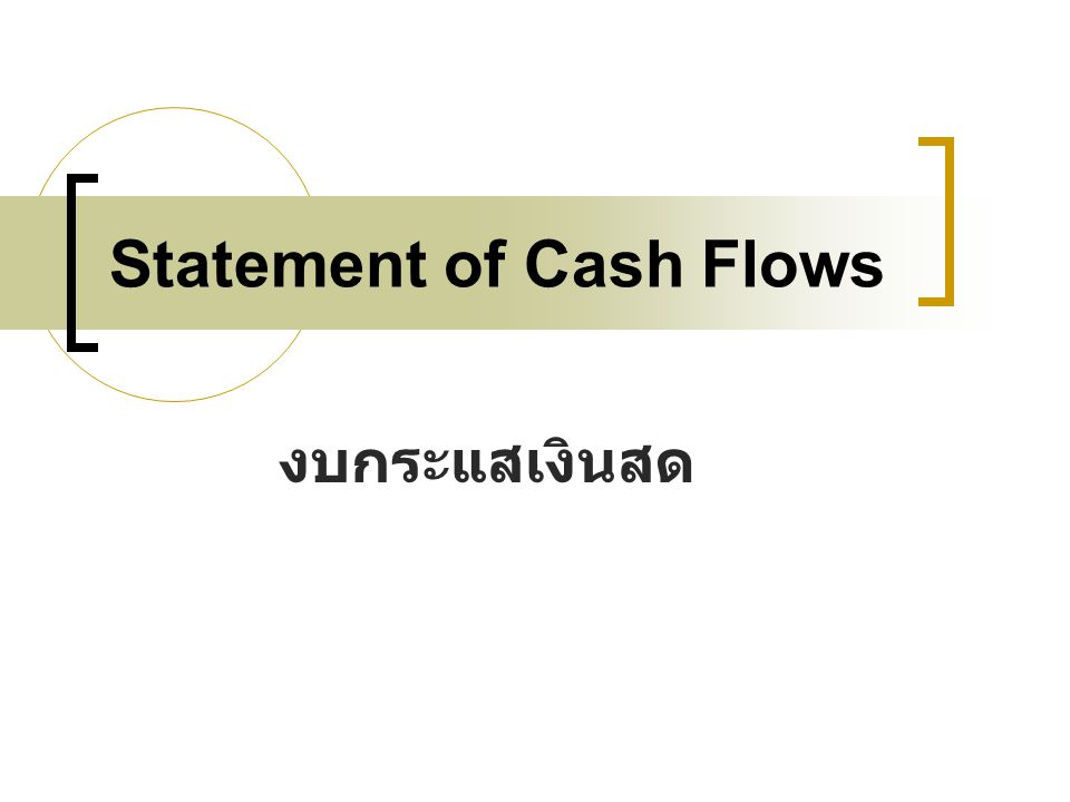 เนื้อหา ความหมาย วัตถุประสงค์และประโยชน์ รูปแบบของงบกระแสเงินสด กิจกรรมที่เกี่ยวข้องกับการ เคลื่อนไหวของกระแสเงินสด การวิเคราะห์งบกระแสเงินสด