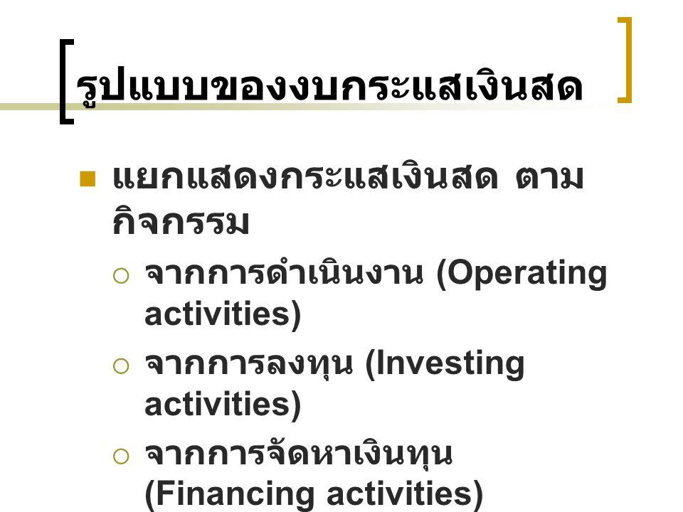 รูปแบบของงบกระแสเงินสด แยกแสดงกระแสเงินสด ตาม กิจกรรม  จากการดำเนินงาน (Operating activities)  จากการลงทุน (Investing activities)  จากการจัดหาเงินท