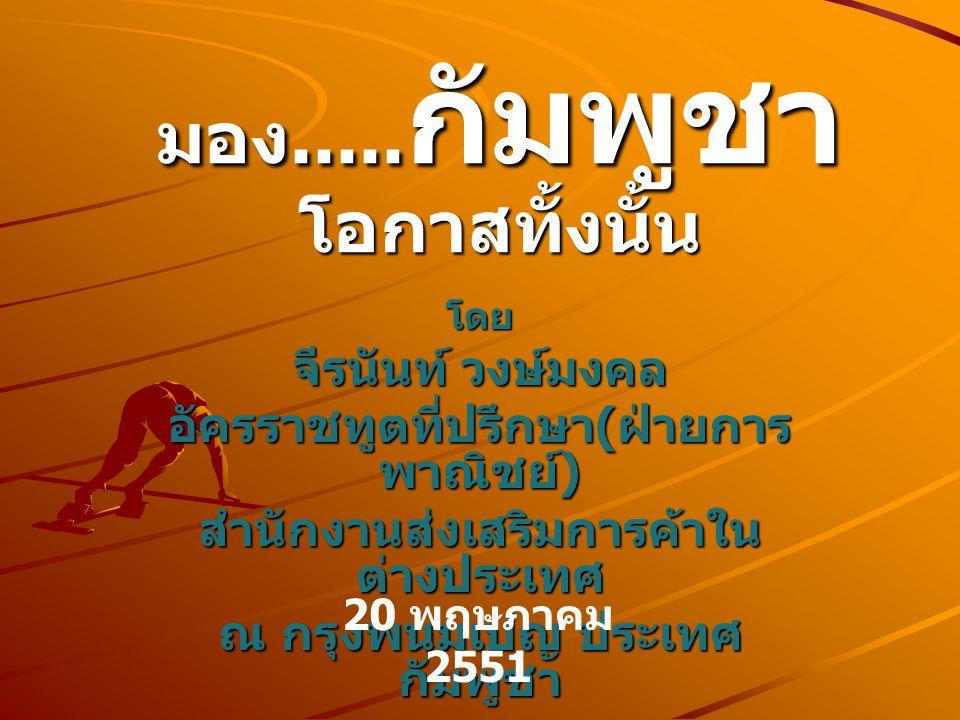 มอง..... กัมพูชา โอกาสทั้งนั้น โดย จีรนันท์ วงษ์มงคล อัครราชทูตที่ปรึกษา ( ฝ่ายการ พาณิชย์ ) สำนักงานส่งเสริมการค้าใน ต่างประเทศ ณ กรุงพนมเปญ ประเทศ ก