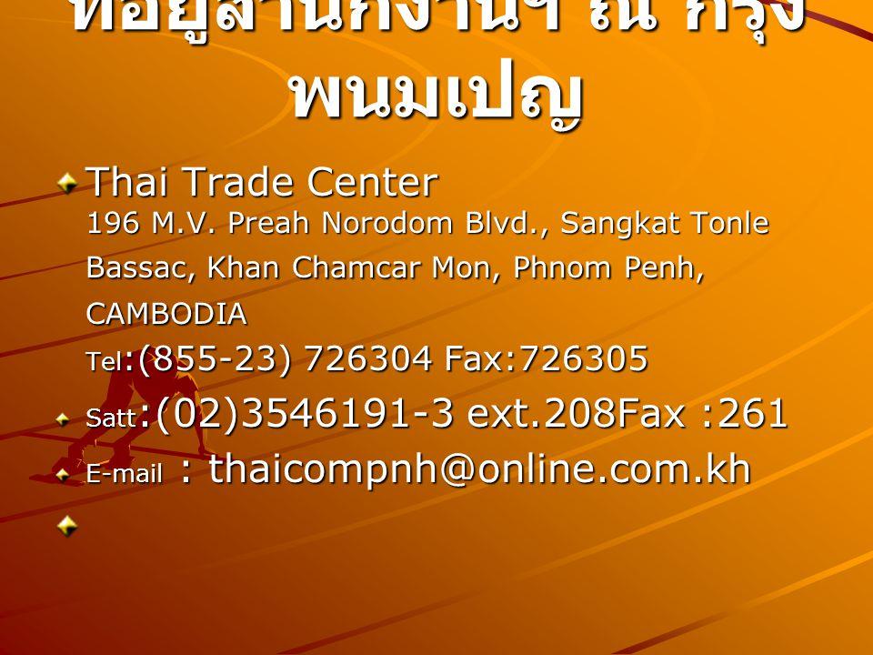 ที่อยู่สำนักงานฯ ณ กรุง พนมเปญ Thai Trade Center 196 M.V. Preah Norodom Blvd., Sangkat Tonle Bassac, Khan Chamcar Mon, Phnom Penh, CAMBODIA Tel :(855-