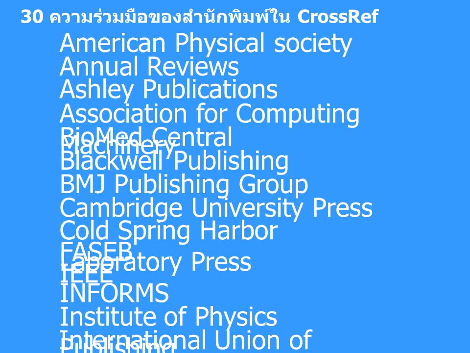 30 ความร่วมมือของสำนักพิมพ์ใน CrossRef American Physical society Annual Reviews Ashley Publications Association for Computing Machinery BioMed Central Blackwell Publishing BMJ Publishing Group Cambridge University Press Cold Spring Harbor Laboratory Press FASEB IEEE INFORMS Institute of Physics Publishing International Union of Crystallography