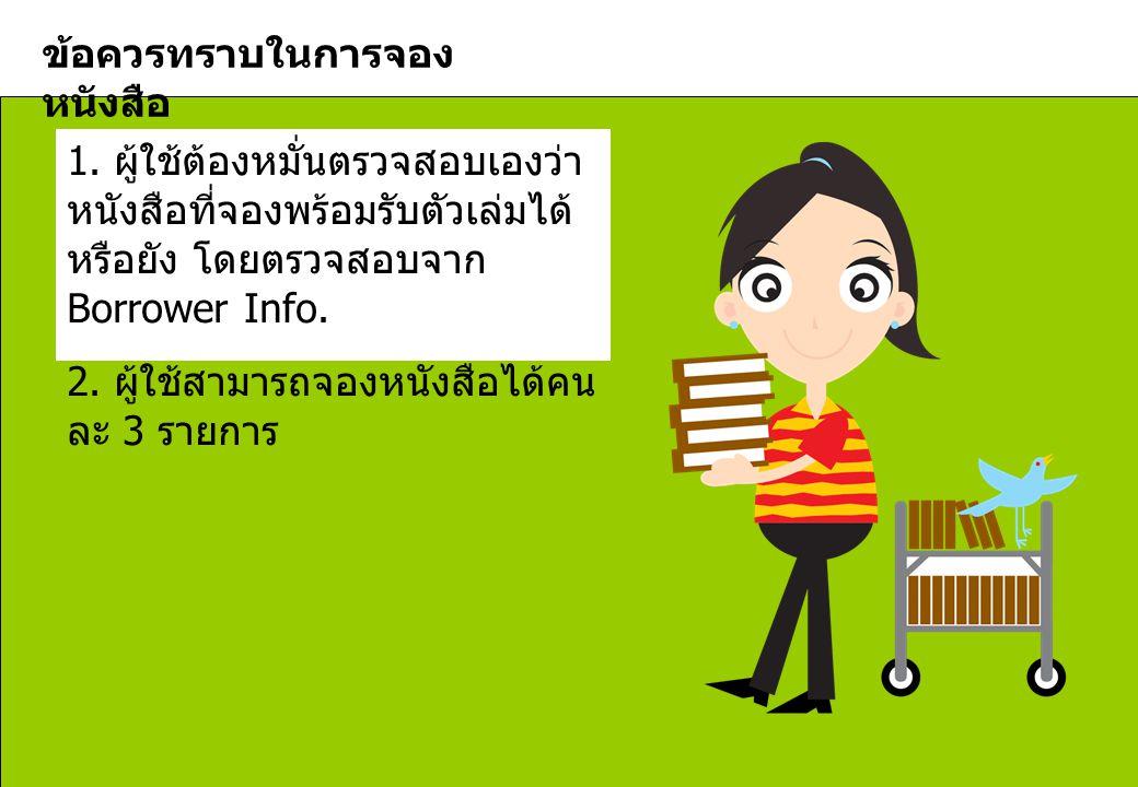 ข้อควรทราบในการจอง หนังสือ 1. ผู้ใช้ต้องหมั่นตรวจสอบเองว่า หนังสือที่จองพร้อมรับตัวเล่มได้ หรือยัง โดยตรวจสอบจาก Borrower Info. 2. ผู้ใช้สามารถจองหนัง