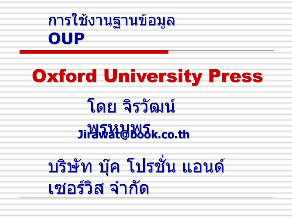 การใช้งานฐานข้อมูล OUP โดย จิรวัฒน์ พรหมพร Jirawat@book.co.th บริษัท บุ๊ค โปรชั่น แอนด์ เซอร์วิส จำกัด Oxford University Press