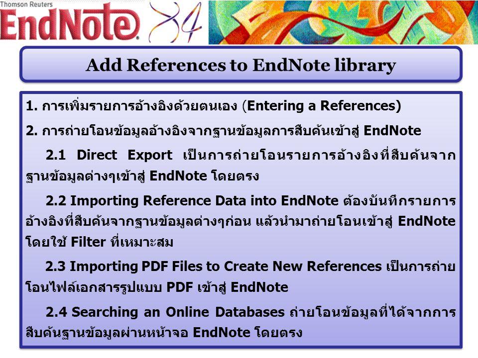 Add References to EndNote library 1. การเพิ่มรายการอ้างอิงด้วยตนเอง (Entering a References) 2. การถ่ายโอนข้อมูลอ้างอิงจากฐานข้อมูลการสืบค้นเข้าสู่ End