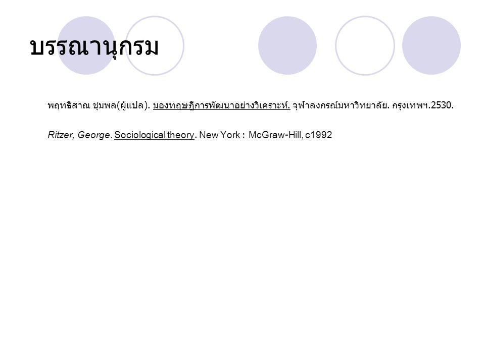 บรรณานุกรม พฤทธิสาณ ชุมพล ( ผู้แปล ). มองทฤษฎีการพัฒนาอย่างวิเคราะห์. จุฬาลงกรณ์มหาวิทยาลัย. กรุงเทพฯ.2530. Ritzer, George. Sociological theory. New Y