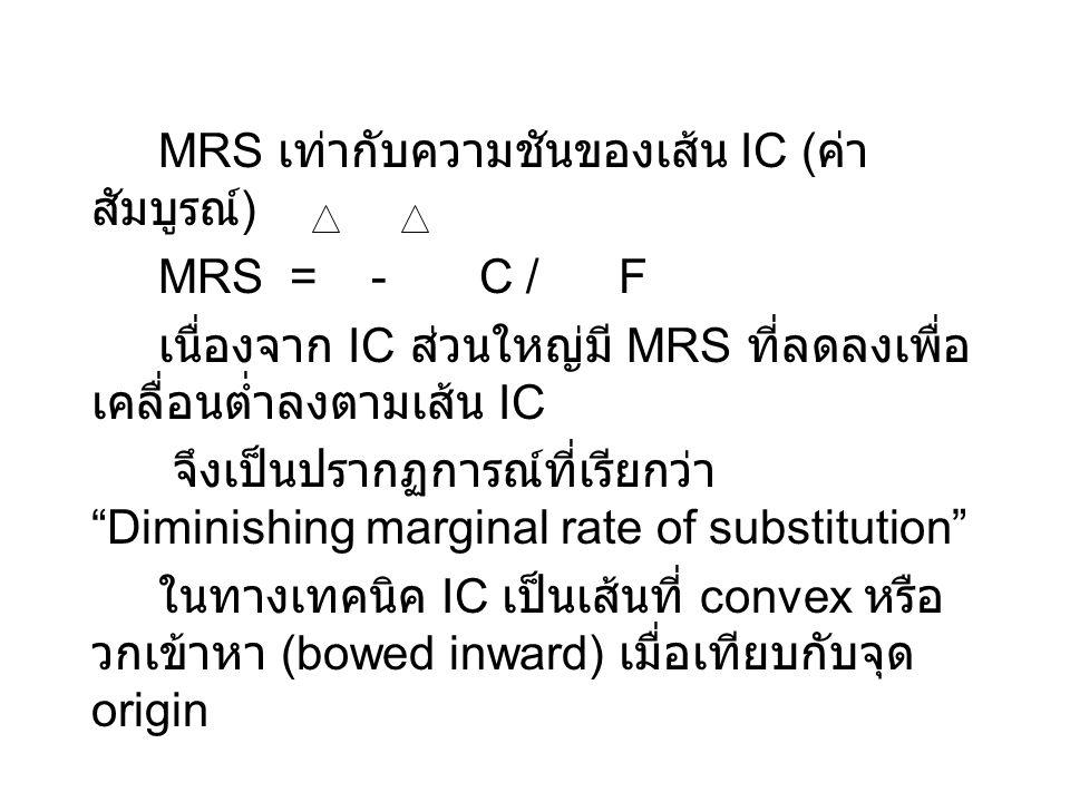 MRS เท่ากับความชันของเส้น IC ( ค่า สัมบูรณ์ ) MRS = - C / F เนื่องจาก IC ส่วนใหญ่มี MRS ที่ลดลงเพื่อ เคลื่อนต่ำลงตามเส้น IC จึงเป็นปรากฏการณ์ที่เรียกว่า Diminishing marginal rate of substitution ในทางเทคนิค IC เป็นเส้นที่ convex หรือ วกเข้าหา (bowed inward) เมื่อเทียบกับจุด origin