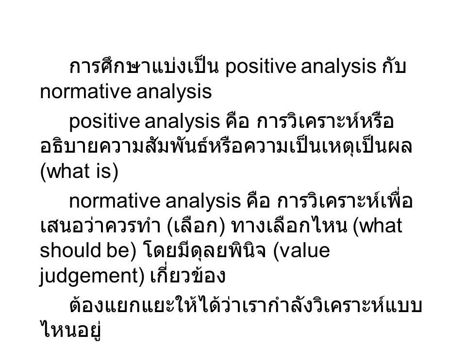 การศึกษาแบ่งเป็น positive analysis กับ normative analysis positive analysis คือ การวิเคราะห์หรือ อธิบายความสัมพันธ์หรือความเป็นเหตุเป็นผล (what is) no