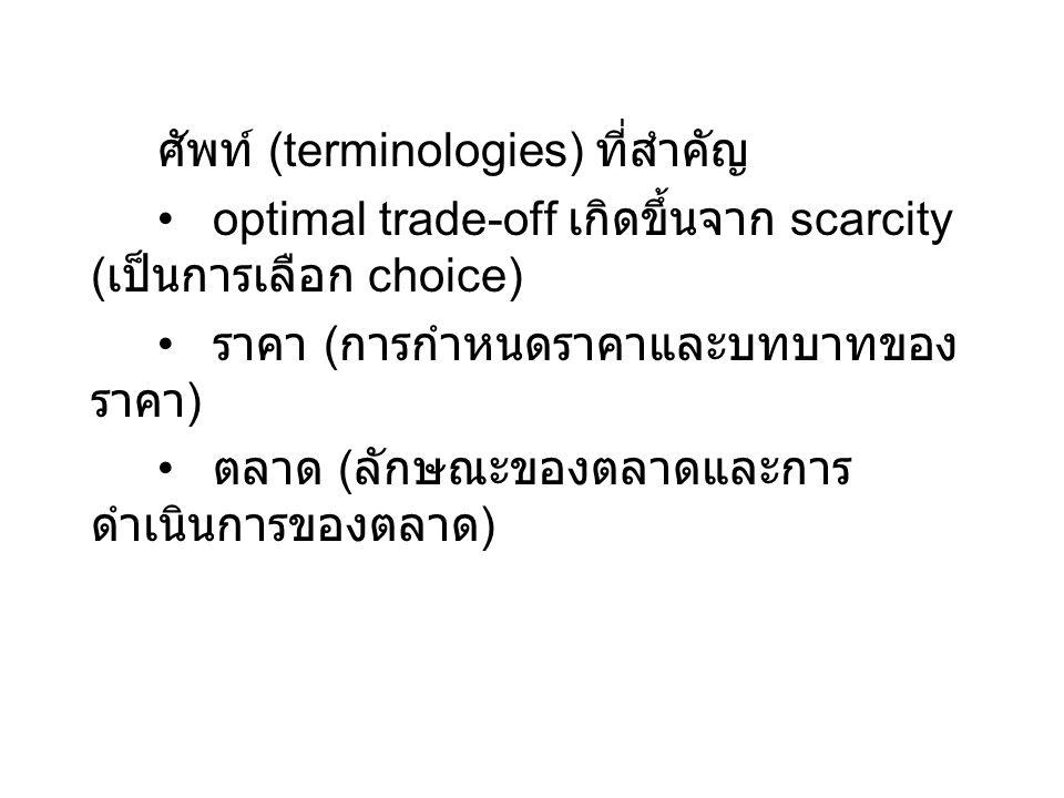 ศัพท์ (terminologies) ที่สำคัญ optimal trade-off เกิดขึ้นจาก scarcity ( เป็นการเลือก choice) ราคา ( การกำหนดราคาและบทบาทของ ราคา ) ตลาด ( ลักษณะของตลา