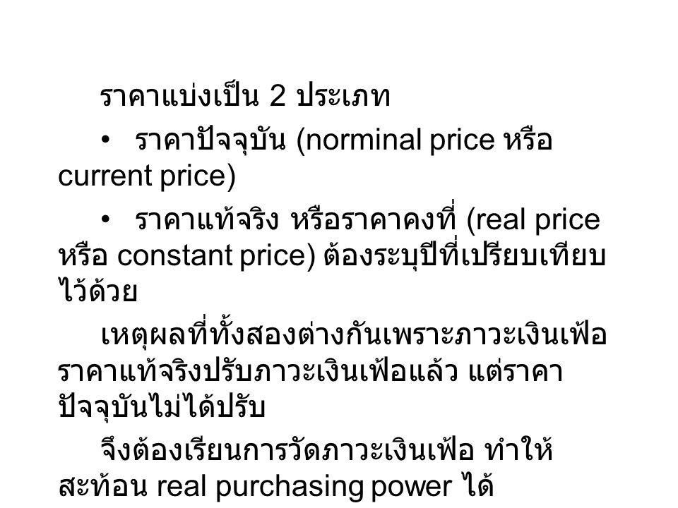 ราคาแบ่งเป็น 2 ประเภท ราคาปัจจุบัน (norminal price หรือ current price) ราคาแท้จริง หรือราคาคงที่ (real price หรือ constant price) ต้องระบุปีที่เปรียบเ