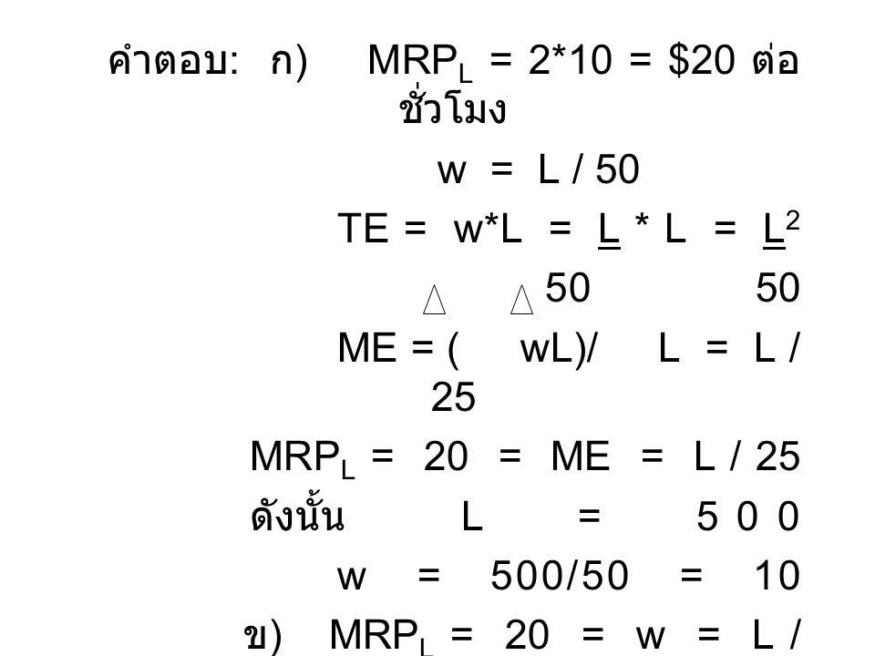 คำตอบ : ก ) MRP L = 2*10 = $20 ต่อ ชั่วโมง w = L / 50 TE = w*L = L * L = L 2 50 50 ME = ( wL)/ L = L / 25 MRP L = 20 = ME = L / 25 ดังนั้น L = 500 w =