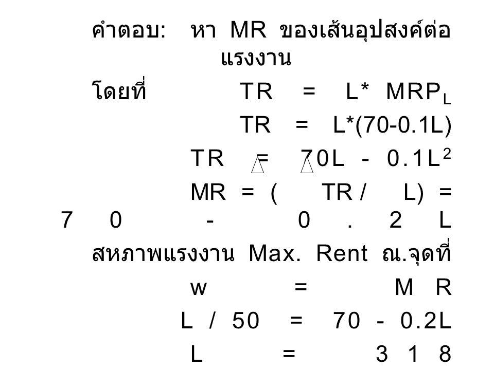 คำตอบ : หา MR ของเส้นอุปสงค์ต่อ แรงงาน โดยที่ TR = L* MRP L TR = L*(70-0.1L) TR = 70L - 0.1L 2 MR = ( TR / L) = 70 - 0.2L สหภาพแรงงาน Max. Rent ณ. จุด