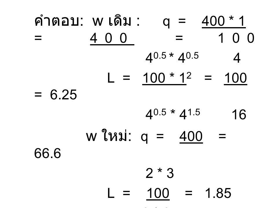 คำตอบ : w เดิม : q = 400 * 1 = 400 = 100 4 0.5 * 4 0.5 4 L = 100 * 1 2 = 100 = 6.25 4 0.5 * 4 1.5 16 w ใหม่ : q = 400 = 66.6 2 * 3 L = 100 = 1.85 2 *