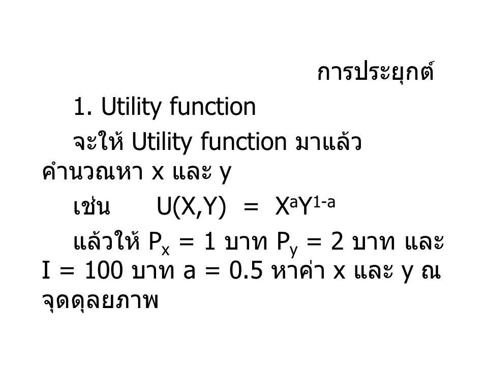การประยุกต์ 1. Utility function จะให้ Utility function มาแล้ว คำนวณหา x และ y เช่น U(X,Y) = X a Y 1-a แล้วให้ P x = 1 บาท P y = 2 บาท และ I = 100 บาท